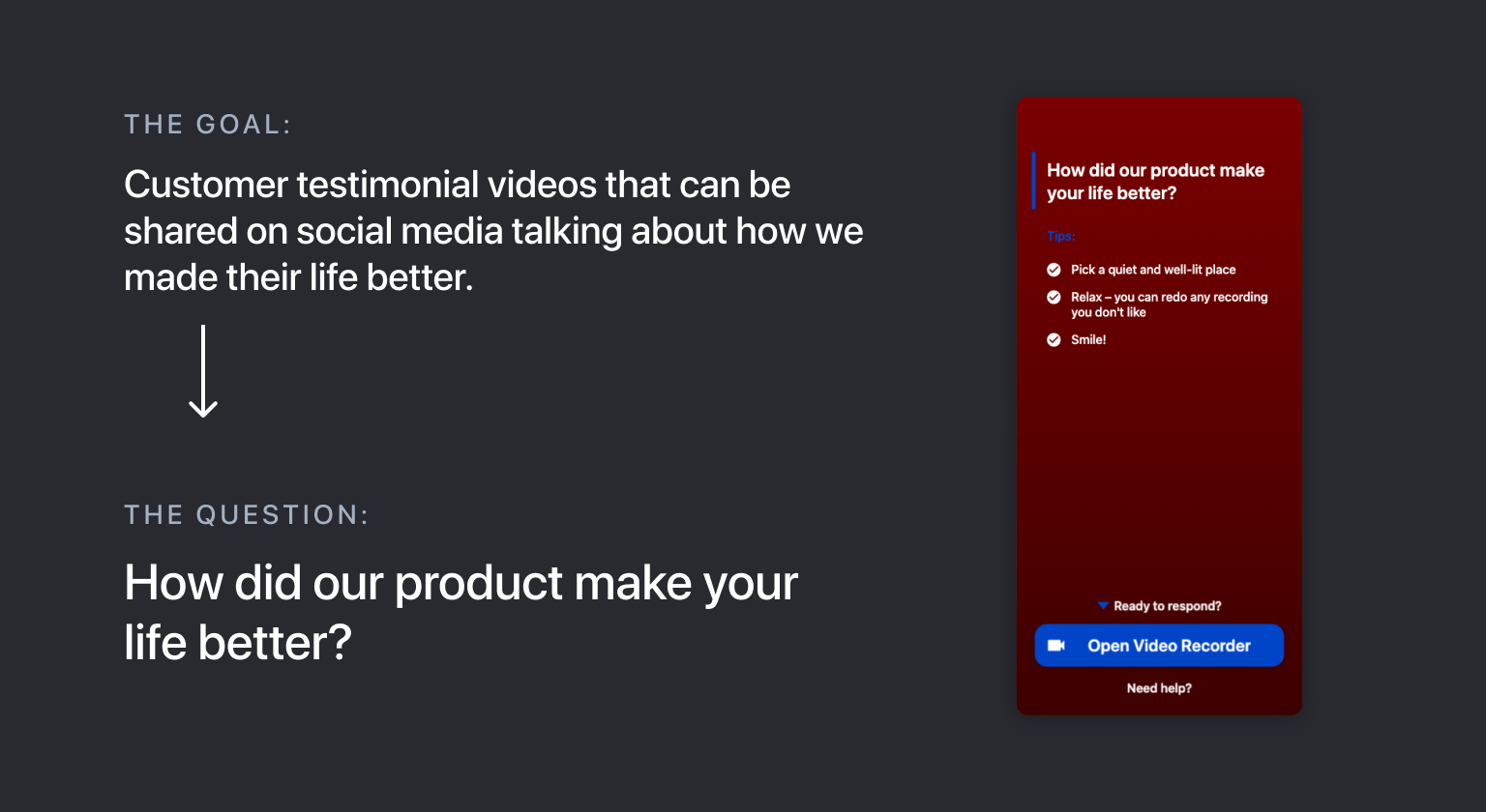 "Video testimonial questions: ""The Goal: Customer testimonial videos that can be shared on social media talking about why we made their life better. The Question: How did our product make your life better?"""