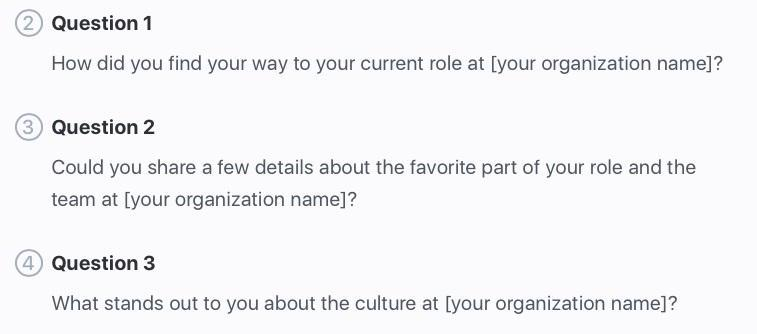 Sample questions: How did you find your way to your current role at [organization name]? Could you share a few details about the favorite part of your role and the team at [organization name]? What stands out to you about the culture at [organization name]?