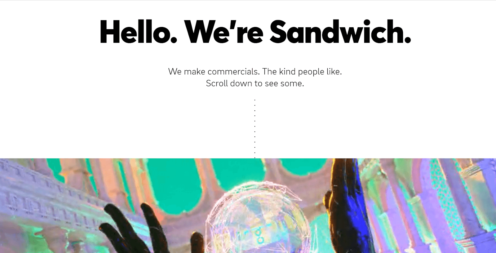 Sandwich homepage: Hello. We're Sandwich. We make commercials. The kind people like. Scroll down to see more.